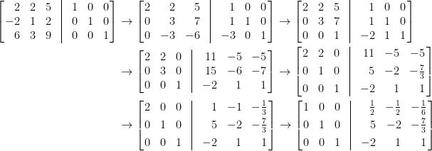 \displaystyle\begin{aligned}  \left[\!\!\begin{array}{rcccccc}  2&2&5&\vline&1&0&0\\  -2&1&2&\vline&0&1&0\\  6&3&9&\vline&0&0&1  \end{array}\!\!\right]&\to\left[\!\!\begin{array}{crrcrcc}  2&2&5&\vline&1&0&0\\  0&3&7&\vline&1&1&0\\  0&-3&-6&\vline&-3&0&1  \end{array}\!\!\right]\to\left[\!\!\begin{array}{ccccrcc}  2&2&5&\vline&1&0&0\\  0&3&7&\vline&1&1&0\\  0&0&1&\vline&-2&1&1  \end{array}\!\!\right]\\  &\to\left[\!\!\begin{array}{ccccrrr}  2&2&0&\vline&11&-5&-5\\  0&3&0&\vline&15&-6&-7\\  0&0&1&\vline&-2&1&1  \end{array}\!\!\right]\to\left[\!\!\begin{array}{ccccrrr}  2&2&0&\vline&11&-5&-5\\ [0.3em]  0&1&0&\vline&5&-2&-\frac{7}{3}\\ [0.3em]  0&0&1&\vline&-2&1&1  \end{array}\!\!\right]\\  &\to\left[\!\!\begin{array}{ccccrrr}  2&0&0&\vline&1&-1&-\frac{1}{3}\\ [0.3em]  0&1&0&\vline&5&-2&-\frac{7}{3}\\ [0.3em]  0&0&1&\vline&-2&1&1  \end{array}\!\!\right]\to\left[\!\!\begin{array}{ccccrrr}  1&0&0&\vline&\frac{1}{2}&-\frac{1}{2}&-\frac{1}{6}\\ [0.3em]  0&1&0&\vline&5&-2&-\frac{7}{3}\\ [0.3em]  0&0&1&\vline&-2&1&1  \end{array}\!\!\right]\end{aligned}