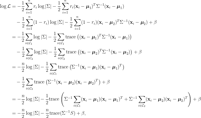 \displaystyle\begin{aligned}  \log \mathcal{L}&=-\frac{1}{2}\sum_{i=1}^nr_i\log\vert\Sigma\vert-\frac{1}{2}\sum_{i=1}^nr_i(\mathbf{x}_i-\boldsymbol{\mu}_1)^T\Sigma^{-1}(\mathbf{x}_i-\boldsymbol{\mu}_1)\\  &~~~-\frac{1}{2}\sum_{i=1}^n(1-r_i)\log\vert\Sigma\vert-\frac{1}{2}\sum_{i=1}^n(1-r_i)(\mathbf{x}_i-\boldsymbol{\mu}_2)^T\Sigma^{-1}(\mathbf{x}_i-\boldsymbol{\mu}_2)+\beta\\  &=-\frac{1}{2}\sum_{i\in\mathcal{C}_1}\log\vert\Sigma\vert-\frac{1}{2}\sum_{i\in\mathcal{C}_1}\text{trace}\left((\mathbf{x}_i-\boldsymbol{\mu}_1)^T\Sigma^{-1}(\mathbf{x}_i-\boldsymbol{\mu}_1)\right)\\  &~~~-\frac{1}{2}\sum_{i\in\mathcal{C}_2}\log\vert\Sigma\vert-\frac{1}{2}\sum_{i\in\mathcal{C}_2}\text{trace}\left((\mathbf{x}_i-\boldsymbol{\mu}_2)^T\Sigma^{-1}(\mathbf{x}_i-\boldsymbol{\mu}_2)\right)+\beta\\  &=-\frac{n}{2}\log\vert\Sigma\vert-\frac{1}{2}\sum_{i\in\mathcal{C}_1}\text{trace}\left(\Sigma^{-1}(\mathbf{x}_i-\boldsymbol{\mu}_1)(\mathbf{x}_i-\boldsymbol{\mu}_1)^T\right)\\  &~~~-\frac{1}{2}\sum_{i\in\mathcal{C}_2}\text{trace}\left(\Sigma^{-1}(\mathbf{x}_i-\boldsymbol{\mu}_2)(\mathbf{x}_i-\boldsymbol{\mu}_2)^T\right)+\beta\\  &=-\frac{n}{2}\log\vert\Sigma\vert-\frac{1}{2}\text{trace}\left(\Sigma^{-1}\sum_{i\in\mathcal{C}_1}(\mathbf{x}_i-\boldsymbol{\mu}_1)(\mathbf{x}_i-\boldsymbol{\mu}_1)^T+\Sigma^{-1}\sum_{i\in\mathcal{C}_2}(\mathbf{x}_i-\boldsymbol{\mu}_2)(\mathbf{x}_i-\boldsymbol{\mu}_2)^T\right)+\beta\\  &=-\frac{n}{2}\log\vert\Sigma\vert-\frac{n}{2}\text{trace}(\Sigma^{-1}S)+\beta,  \end{aligned}