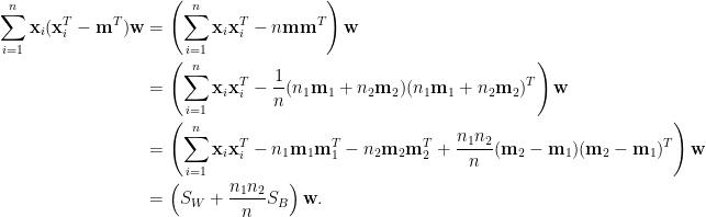 \displaystyle\begin{aligned}  \sum_{i=1}^n\mathbf{x}_i(\mathbf{x}_i^T-\mathbf{m}^T)\mathbf{w}&=\left(\sum_{i=1}^n\mathbf{x}_i\mathbf{x}_i^T-n\mathbf{m}\mathbf{m}^T\right)\mathbf{w}\\  &=\left(\sum_{i=1}^n\mathbf{x}_i\mathbf{x}_i^T-\frac{1}{n}(n_1\mathbf{m}_1+n_2\mathbf{m}_2)(n_1\mathbf{m}_1+n_2\mathbf{m}_2)^T\right)\mathbf{w}\\  &=\left(\sum_{i=1}^n\mathbf{x}_i\mathbf{x}_i^T-n_1\mathbf{m}_1\mathbf{m}_1^T-n_2\mathbf{m}_2\mathbf{m}_2^T+\frac{n_1n_2}{n}(\mathbf{m}_2-\mathbf{m}_1)(\mathbf{m}_2-\mathbf{m}_1)^T\right)\mathbf{w}\\  &=\left(S_W+\frac{n_1n_2}{n}S_B\right)\mathbf{w}.  \end{aligned}