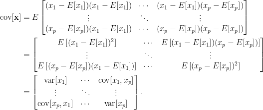 \displaystyle\begin{aligned}  \text{cov}[\mathbf{x}]&=E\begin{bmatrix}  (x_1-E[x_1])(x_1-E[x_1])&\cdots&(x_1-E[x_1])(x_p-E[x_p])\\  \vdots&\ddots&\vdots\\  (x_p-E[x_p])(x_1-E[x_1])&\cdots&(x_p-E[x_p])(x_p-E[x_p])  \end{bmatrix}\\  &=\begin{bmatrix}  E\left[(x_1-E[x_1])^2\right]&\cdots&E\left[(x_1-E[x_1])(x_p-E[x_p])\right]\\  \vdots&\ddots&\vdots\\  E\left[(x_p-E[x_p])(x_1-E[x_1])\right]&\cdots&E\left[(x_p-E[x_p])^2\right]  \end{bmatrix}\\  &=\begin{bmatrix}  \text{var}[x_1]&\cdots&\text{cov}[x_1,x_p]\\  \vdots&\ddots&\vdots\\  \text{cov}[x_p,x_1]&\cdots&\text{var}[x_p]  \end{bmatrix}.  \end{aligned}
