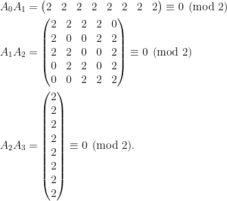 \displaystyle\begin{aligned}  A_0A_1&=\begin{pmatrix}  2&2&2&2&2&2&2&2  \end{pmatrix}\equiv 0\pmod{2}\\  A_1A_2&=\begin{pmatrix}  2&2&2&2&0\\  2&0&0&2&2\\  2&2&0&0&2\\  0&2&2&0&2\\  0&0&2&2&2  \end{pmatrix}\equiv 0\pmod{2}\\  A_2A_3&=\begin{pmatrix}  2\\  2\\  2\\  2\\  2\\  2\\  2\\  2  \end{pmatrix}\equiv 0\pmod{2}.  \end{aligned}