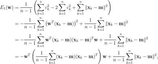 \displaystyle\begin{aligned}  E_1(\mathbf{w})&=\frac{1}{n-1}\left(\sum_{k=1}^nc_k^2-2\sum_{k=1}^nc_k^2+\sum_{k=1}^n\Vert\mathbf{x}_k-\mathbf{m}\Vert^2\right)\\  &=-\frac{1}{n-1}\sum_{k=1}^n\left(\mathbf{w}^T(\mathbf{x}_k-\mathbf{m})\right)^2+\frac{1}{n-1}\sum_{k=1}^n\Vert\mathbf{x}_k-\mathbf{m}\Vert^2\\  &=-\frac{1}{n-1}\sum_{k=1}^n\mathbf{w}^T(\mathbf{x}_k-\mathbf{m})(\mathbf{x}_k-\mathbf{m})^T\mathbf{w}+\frac{1}{n-1}\sum_{k=1}^n\Vert\mathbf{x}_k-\mathbf{m}\Vert^2\\  &=-\mathbf{w}^T\left(\frac{1}{n-1}\sum_{k=1}^n(\mathbf{x}_k-\mathbf{m})(\mathbf{x}_k-\mathbf{m})^T\right)\mathbf{w}+\frac{1}{n-1}\sum_{k=1}^n\Vert\mathbf{x}_k-\mathbf{m}\Vert^2,  \end{aligned}