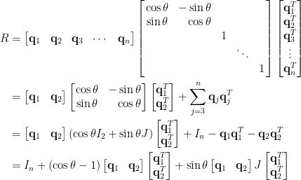 \displaystyle\begin{aligned}  R&=\begin{bmatrix}  \mathbf{q}_1&\mathbf{q}_2&\mathbf{q}_3&\cdots&\mathbf{q}_n  \end{bmatrix}  \left[\!\!\begin{array}{crccc}  \cos\theta&-\sin\theta& &&\\  \sin\theta&\cos\theta & &&\\  &&1&&\\  &&&\ddots&\\  &&&&1  \end{array}\!\!\right]\begin{bmatrix}  \mathbf{q}_1^T\\  \mathbf{q}_2^T\\  \mathbf{q}_3^T\\  \vdots\\  \mathbf{q}_n^T  \end{bmatrix}\\  &=\begin{bmatrix}  \mathbf{q}_1&\mathbf{q}_2  \end{bmatrix}\left[\!\!\begin{array}{cr}  \cos\theta&-\sin\theta\\  \sin\theta&\cos\theta    \end{array}\!\!\right]\begin{bmatrix}  \mathbf{q}_1^T\\  \mathbf{q}_2^T  \end{bmatrix}+\sum_{j=3}^n\mathbf{q}_j\mathbf{q}_j^T\\  &=\begin{bmatrix}  \mathbf{q}_1&\mathbf{q}_2  \end{bmatrix}(\cos\theta I_2+\sin\theta J)\begin{bmatrix}  \mathbf{q}_1^T\\  \mathbf{q}_2^T  \end{bmatrix}+I_n-\mathbf{q}_1\mathbf{q}_1^T-\mathbf{q}_2\mathbf{q}_2^T\\  &=I_n+(\cos\theta-1)\begin{bmatrix}  \mathbf{q}_1&\mathbf{q}_2  \end{bmatrix}\begin{bmatrix}  \mathbf{q}_1^T\\  \mathbf{q}_2^T  \end{bmatrix}+\sin\theta\begin{bmatrix}  \mathbf{q}_1&\mathbf{q}_2  \end{bmatrix}J\begin{bmatrix}  \mathbf{q}_1^T\\  \mathbf{q}_2^T  \end{bmatrix}  \end{aligned}