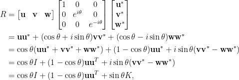 \displaystyle\begin{aligned}  R&=\begin{bmatrix}  \mathbf{u}&\mathbf{v}&\mathbf{w}  \end{bmatrix}\begin{bmatrix}  1&0&0\\  0&e^{i\theta}&0\\  0&0&e^{-i\theta}  \end{bmatrix}\begin{bmatrix}  \mathbf{u}^\ast\\  \mathbf{v}^\ast\\  \mathbf{w}^\ast  \end{bmatrix}\\  &=\mathbf{u}\mathbf{u}^\ast+(\cos\theta+i\sin\theta)\mathbf{v}\mathbf{v}^\ast+(\cos\theta-i\sin\theta)\mathbf{w}\mathbf{w}^\ast\\  &=\cos\theta(\mathbf{u}\mathbf{u}^\ast+\mathbf{v}\mathbf{v}^\ast+\mathbf{w}\mathbf{w}^\ast)+(1-\cos\theta)\mathbf{u}\mathbf{u}^\ast+i\sin\theta(\mathbf{v}\mathbf{v}^\ast-\mathbf{w}\mathbf{w}^\ast)\\  &=\cos\theta I+(1-\cos\theta)\mathbf{u}\mathbf{u}^T+i\sin\theta(\mathbf{v}\mathbf{v}^\ast-\mathbf{w}\mathbf{w}^\ast)\\  &=\cos\theta I+(1-\cos\theta)\mathbf{u}\mathbf{u}^T+\sin\theta K,  \end{aligned}
