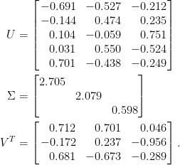 \displaystyle\begin{aligned}  U&=\left[\!\!\begin{array}{rrr}  -0.691&-0.527&-0.212\\  -0.144&0.474&0.235\\  0.104&-0.059&0.751\\  0.031&0.550&-0.524\\  0.701&-0.438&-0.249  \end{array}\!\!\right]\\  \Sigma&=\begin{bmatrix}  2.705&&\\  &2.079&\\  &&0.598  \end{bmatrix}\\  V^T&=\left[\!\!\begin{array}{rrr}  0.712&0.701&0.046\\  -0.172&0.237&-0.956\\  0.681&-0.673&-0.289  \end{array}\!\!\right].\end{aligned}
