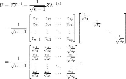 \displaystyle\begin{aligned}  U&=Z\Sigma^{-1}=\frac{1}{\sqrt{n-1}}Z\Lambda^{-1/2}\\  &=\frac{1}{\sqrt{n-1}}\begin{bmatrix}  z_{11}&z_{12}&\cdots&z_{1p}\\  z_{21}&z_{22}&\cdots&z_{2P}\\  \vdots&\vdots&\ddots&\vdots\\  z_{n-1}&z_{n2}&\cdots&z_{np}  \end{bmatrix}\begin{bmatrix}  \frac{1}{\sqrt{\lambda_1}}&&&\\  &\frac{1}{\sqrt{\lambda_2}}&&\\  &&\ddots&\\  &&&\frac{1}{\sqrt{\lambda_p}}  \end{bmatrix}\\  &=\frac{1}{\sqrt{n-1}}\begin{bmatrix}  \frac{z_{11}}{\sqrt{\lambda_1}}&\frac{z_{12}}{\sqrt{\lambda_2}}&\cdots&\frac{z_{1p}}{\sqrt{\lambda_p}}\\  \frac{z_{21}}{\sqrt{\lambda_1}}&\frac{z_{22}}{\sqrt{\lambda_2}}&\cdots&\frac{z_{2p}}{\sqrt{\lambda_p}}\\  \vdots&\vdots&\ddots&\vdots\\  \frac{z_{n1}}{\sqrt{\lambda_1}}&\frac{z_{n2}}{\sqrt{\lambda_2}}&\cdots&\frac{z_{np}}{\sqrt{\lambda_p}}  \end{bmatrix}.\end{aligned}