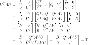 \displaystyle\begin{aligned}  U^TAU&=\begin{bmatrix}  I_2&0\\  0&\tilde{U}^T  \end{bmatrix}\begin{bmatrix}  Q^T\\V^T  \end{bmatrix}A\begin{bmatrix}  Q&V  \end{bmatrix}\begin{bmatrix}  I_2&0\\  0&\tilde{U}  \end{bmatrix}\\  &=\begin{bmatrix}  I_2&0\\  0&\tilde{U}^T  \end{bmatrix}\begin{bmatrix}  Q^TAQ&Q^TAV\\  V^TAQ&V^TAV  \end{bmatrix}\begin{bmatrix}  I_2&0\\  0&\tilde{U}  \end{bmatrix}\\  &=\begin{bmatrix}  I_2&0\\  0&\tilde{U}^T  \end{bmatrix}\begin{bmatrix}  B&Q^TAV\\  0&V^TAV  \end{bmatrix}\begin{bmatrix}  I_2&0\\  0&\tilde{U}  \end{bmatrix}\\  &=\begin{bmatrix}  B&Q^TAV\tilde{U}\\  0&\tilde{U}^TV^TAV\tilde{U}  \end{bmatrix}=\begin{bmatrix}  B&Q^TAV\tilde{U}\\  0&\tilde{T}  \end{bmatrix}=T.\end{aligned}
