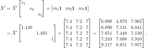 \displaystyle\begin{aligned}  X'&=\tilde{X}'\begin{bmatrix}  s_1&&\\  &s_2&\\  &&s_3  \end{bmatrix}+\begin{bmatrix}  m_1\mathbf{1}&m_2\mathbf{1}&m_3\mathbf{1}  \end{bmatrix}\\  &=\tilde{X}'\begin{bmatrix}  1.140&&\\  &1.483&\\  &&1  \end{bmatrix}+\begin{bmatrix}  7.4&7.2&7\\  7.4&7.2&7\\  7.4&7.2&7\\  7.4&7.2&7\\  7.4&7.2&7  \end{bmatrix}=\begin{bmatrix}  6.098 &4.873 &7.962\\  6.890 &7.141 &6.041\\  7.651 &7.448 &7.130\\  7.243 &7.688 &5.910\\  9.117 &8.851 &7.957  \end{bmatrix},\end{aligned}