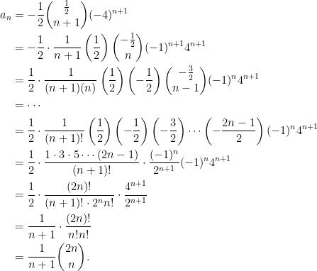 \displaystyle\begin{aligned}  a_n&=-\frac{1}{2}\binom{\frac{1}{2}}{n+1}(-4)^{n+1}\\  &=-\frac{1}{2}\cdot\frac{1}{n+1}\left(\frac{1}{2}\right)\binom{-\frac{1}{2}}{n}(-1)^{n+1}4^{n+1}\\  &=\frac{1}{2}\cdot\frac{1}{(n+1)(n)}\left(\frac{1}{2}\right)\left(-\frac{1}{2}\right)\binom{-\frac{3}{2}}{n-1}(-1)^{n}4^{n+1}\\  &=\cdots\\  &=\frac{1}{2}\cdot\frac{1}{(n+1)!}\left(\frac{1}{2}\right)\left(-\frac{1}{2}\right)\left(-\frac{3}{2}\right)\cdots\left(-\frac{2n-1}{2}\right)(-1)^n4^{n+1}\\  &=\frac{1}{2}\cdot\frac{1\cdot 3\cdot 5\cdots(2n-1)}{(n+1)!}\cdot\frac{(-1)^n}{2^{n+1}}(-1)^{n}4^{n+1}\\  &=\frac{1}{2}\cdot\frac{(2n)!}{(n+1)!\cdot 2^n n!}\cdot\frac{4^{n+1}}{2^{n+1}}\\  &=\frac{1}{n+1}\cdot\frac{(2n)!}{n!n!}\\  &=\frac{1}{n+1}\binom{2n}{n}.\end{aligned}