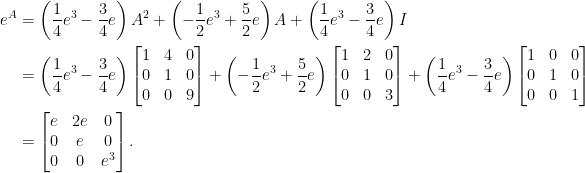 \displaystyle\begin{aligned}  e^A&=\left(\frac{1}{4}e^3-\frac{3}{4}e\right)A^2+\left(-\frac{1}{2}e^3+\frac{5}{2}e\right)A+\left(\frac{1}{4}e^3-\frac{3}{4}e\right)I\\  &=\left(\frac{1}{4}e^3-\frac{3}{4}e\right)\begin{bmatrix}  1&4&0\\  0&1&0\\  0&0&9  \end{bmatrix}+\left(-\frac{1}{2}e^3+\frac{5}{2}e\right)\begin{bmatrix}  1&2&0\\  0&1&0\\  0&0&3  \end{bmatrix}+\left(\frac{1}{4}e^3-\frac{3}{4}e\right)\begin{bmatrix}  1&0&0\\  0&1&0\\  0&0&1  \end{bmatrix}\\  &=\begin{bmatrix}  e&2e&0\\  0&e&0\\  0&0&e^3  \end{bmatrix}.\end{aligned}