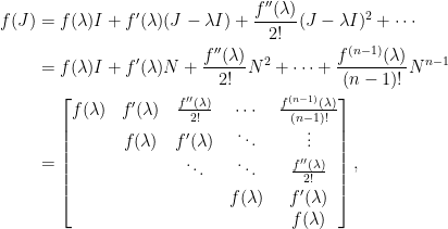 \displaystyle\begin{aligned}  f(J)&=f(\lambda)I+ f^{\prime}(\lambda)(J-\lambda I)+\frac{f^{\prime\prime}(\lambda)}{2!}(J-\lambda I)^2+\cdots\\  &=f(\lambda)I+ f^{\prime}(\lambda)N+\frac{f^{\prime\prime}(\lambda)}{2!}N^2+\cdots+\frac{f^{(n-1)}(\lambda)}{(n-1)!}N^{n-1}\\  &=\begin{bmatrix}  f(\lambda)&f^{\prime}(\lambda)&\frac{f^{\prime\prime}(\lambda)}{2!}&\cdots&\frac{f^{(n-1)}(\lambda)}{(n-1)!}\\  ~&f(\lambda)&f^{\prime}(\lambda)&\ddots&\vdots\\    ~&~&\ddots&\ddots&\frac{f''(\lambda)}{2!}\\[0.3em]    ~&~&~&f(\lambda)&f^{\prime}(\lambda)\\    ~&~&~&~&f(\lambda)    \end{bmatrix},\end{aligned}