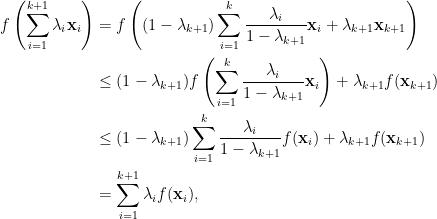 \displaystyle\begin{aligned}  f\left(\sum_{i=1}^{k+1}\lambda_i\mathbf{x}_i\right)&=f\left((1-\lambda_{k+1})\sum_{i=1}^{k}\frac{\lambda_i}{1-\lambda_{k+1}}\mathbf{x}_i+\lambda_{k+1}\mathbf{x}_{k+1}\right)\\  &\le(1-\lambda_{k+1})f\left(\sum_{i=1}^k\frac{\lambda_i}{1-\lambda_{k+1}}\mathbf{x}_i\right)+\lambda_{k+1}f(\mathbf{x}_{k+1})\\  &\le(1-\lambda_{k+1})\sum_{i=1}^k\frac{\lambda_i}{1-\lambda_{k+1}}f(\mathbf{x}_i)+\lambda_{k+1}f(\mathbf{x}_{k+1})\\  &=\sum_{i=1}^{k+1}\lambda_if(\mathbf{x}_i),  \end{aligned}