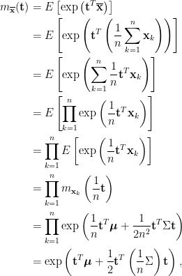 \displaystyle\begin{aligned}  m_{\overline{\mathbf{x}}}(\mathbf{t})&=E\left[\exp\left(\mathbf{t}^T\overline{\mathbf{x}}\right)\right]\\  &=E\left[\exp\left(\mathbf{t}^T\left(\frac{1}{n}\sum_{k=1}^n\mathbf{x}_k\right)\right)\right]\\  &=E\left[\exp\left(\sum_{k=1}^n\frac{1}{n}\mathbf{t}^T\mathbf{x}_k\right)\right]\\  &=E\left[\prod_{k=1}^n\exp\left(\frac{1}{n}\mathbf{t}^T\mathbf{x}_k\right)\right]\\  &=\prod_{k=1}^nE\left[\exp\left(\frac{1}{n}\mathbf{t}^T\mathbf{x}_k\right)\right]\\  &=\prod_{k=1}^nm_{\mathbf{x}_k}\left(\frac{1}{n}\mathbf{t}\right)\\  &=\prod_{k=1}^n\exp\left(\frac{1}{n}\mathbf{t}^T\boldsymbol{\mu}+\frac{1}{2n^2}\mathbf{t}^T\Sigma\mathbf{t}\right)\\  &=\exp\left(\mathbf{t}^T\boldsymbol{\mu}+\frac{1}{2}\mathbf{t}^T\left(\frac{1}{n}\Sigma\right)\mathbf{t}\right),  \end{aligned}
