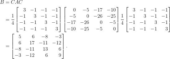 \displaystyle\begin{aligned} B&=CAC\\ &=\frac{1}{4}\left[\!\!\begin{array}{rrrr} 3&-1&-1&-1\\ -1&3&-1&-1\\ -1&-1&3&-1\\ -1&-1&-1&3 \end{array}\!\!\right]\left[\!\!\begin{array}{rrrr} 0&-5&-17&-10\\ -5&0&-26&-25\\ -17&-26&0&-5\\ -10&-25&-5&0 \end{array}\!\!\right]\frac{1}{4}\left[\!\!\begin{array}{rrrr} 3&-1&-1&-1\\ -1&3&-1&-1\\ -1&-1&3&-1\\ -1&-1&-1&3 \end{array}\!\!\right]\\ &=\left[\!\!\begin{array}{rrrr} 5&6&-8&-3\\ 6&17&-11&-12\\ -8&-11&13&6\\ -3&-12&6&9 \end{array}\!\!\right]. \end{aligned}