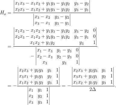 \displaystyle\begin{aligned} H_x&=\frac{\begin{vmatrix} x_1x_3-x_1x_2+y_1y_3-y_1y_2&y_3-y_2\\ x_2x_3-x_1x_2+y_2y_3-y_1y_2&y_3-y_1 \end{vmatrix}}{\begin{vmatrix} x_3-x_2&y_3-y_2\\ x_3-x_1&y_3-y_1 \end{vmatrix}}\\ &=\frac{\begin{vmatrix} x_1x_3-x_1x_2+y_1y_3-y_1y_2&y_3-y_2&0\\ x_2x_3-x_1x_2+y_2y_3-y_1y_2&y_3-y_1&0\\ x_1x_2+y_1y_2&y_3&1 \end{vmatrix}}{-\begin{vmatrix} x_1-x_3&y_1-y_3&0\\ x_2-x_3&y_2-y_3&0\\ x_3&y_3&1 \end{vmatrix}}\\ &=-\frac{\begin{vmatrix} x_2x_3+y_2y_3&y_1&1\\ x_3x_1+y_3y_1&y_2&1\\ x_1x_2+y_1y_2&y_3&1 \end{vmatrix}}{\begin{vmatrix} x_1&y_1&1\\ x_2&y_2&1\\ x_3&y_3&1 \end{vmatrix}}=-\frac{\begin{vmatrix} x_2x_3+y_2y_3&y_1&1\\ x_3x_1+y_3y_1&y_2&1\\ x_1x_2+y_1y_2&y_3&1 \end{vmatrix}}{2\Delta}. \end{aligned}