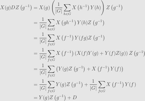 \displaystyle\begin{aligned}X(g)DZ\left(g^{-1}\right)&=X(g)\left(\frac{1}{\lvert G\rvert}\sum\limits_{h\in G}X\left(h^{-1}\right)Y(h)\right)Z\left(g^{-1}\right)\\&=\frac{1}{\lvert G\rvert}\sum\limits_{h\in G}X\left(gh^{-1}\right)Y(h)Z\left(g^{-1}\right)\\&=\frac{1}{\lvert G\rvert}\sum\limits_{f\in G}X\left(f^{-1}\right)Y(fg)Z\left(g^{-1}\right)\\&=\frac{1}{\lvert G\rvert}\sum\limits_{f\in G}X\left(f^{-1}\right)\left(X(f)Y(g)+Y(f)Z(g)\right)Z\left(g^{-1}\right)\\&=\frac{1}{\lvert G\rvert}\sum\limits_{f\in G}\left(Y(g)Z\left(g^{-1}\right)+X\left(f^{-1}\right)Y(f)\right)\\&=\frac{1}{\lvert G\rvert}\sum\limits_{f\in G}Y(g)Z\left(g^{-1}\right)+\frac{1}{\lvert G\rvert}\sum\limits_{f\in G}X\left(f^{-1}\right)Y(f)\\&=Y(g)Z\left(g^{-1}\right)+D\end{aligned}