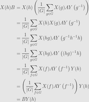 \displaystyle\begin{aligned}X(h)B&=X(h)\left(\frac{1}{\lvert G\rvert}\sum\limits_{g\in G}X(g)AY\left(g^{-1}\right)\right)\\&=\frac{1}{\lvert G\rvert}\sum\limits_{g\in G}X(h)X(g)AY\left(g^{-1}\right)\\&=\frac{1}{\lvert G\rvert}\sum\limits_{g\in G}X(hg)AY\left(g^{-1}h^{-1}h\right)\\&=\frac{1}{\lvert G\rvert}\sum\limits_{g\in G}X(hg)AY\left((hg)^{-1}h\right)\\&=\frac{1}{\lvert G\rvert}\sum\limits_{f\in G}X(f)AY\left(f^{-1}\right)Y(h)\\&=\left(\frac{1}{\lvert G\rvert}\sum\limits_{f\in G}X(f)AY\left(f^{-1}\right)\right)Y(h)\\&=BY(h)\end{aligned}