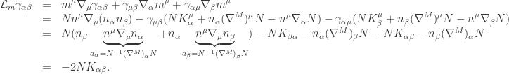 \displaystyle\begin{array}{lcl}{\mathcal L_m}{\gamma _{\alpha \beta }} &=&\displaystyle {m^\mu }{\nabla _\mu }{\gamma _{\alpha \beta }} + {\gamma _{\mu \beta }}{\nabla _\alpha }{m^\mu } + {\gamma _{\alpha \mu }}{\nabla _\beta }{m^\mu } \hfill \\&=&\displaystyle N{n^\mu }{\nabla _\mu }({n_\alpha }{n_\beta }) - {\gamma _{\mu \beta }}(NK_\alpha ^\mu + {n_\alpha }{({\nabla ^M})^\mu }N - {n^\mu }{\nabla _\alpha }N) - {\gamma _{\alpha \mu }}(NK_\beta ^\mu + {n_\beta }{({\nabla ^M})^\mu }N - {n^\mu }{\nabla _\beta }N) \hfill \\&=&\displaystyle N({n_\beta }\underbrace {{n^\mu }{\nabla _\mu }{n_\alpha }}_{{a_\alpha } = {N^{ - 1}}{{({\nabla ^M})}_\alpha }N} + {n_\alpha }\underbrace {{n^\mu }{\nabla _\mu }{n_\beta }}_{{a_\beta } = {N^{ - 1}}{{({\nabla ^M})}_\beta }N}) - N{K_{\beta \alpha }} - {n_\alpha }{({\nabla ^M})_\beta }N - N{K_{\alpha \beta }} - {n_\beta }{({\nabla ^M})_\alpha }N \hfill \\&=&\displaystyle - 2N{K_{\alpha \beta }}. \hfill \\ \end{array}