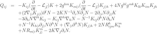 \displaystyle\begin{array}{lcl} {Q_{ij}} &=&\displaystyle - {K_{ij}}(\frac{\partial }{{\partial t}} - {\mathcal{L}_{\vec \beta }})K + 2{g^{hm}}{K_{m(i}}(\frac{\partial }{{\partial t}} - {\mathcal{L}_{\vec \beta }}){K_{j)h}} + 4N{g^{hl}}{g^{mk}}{K_{lk}}{K_{im}}{K_{jh}} \hfill \\ &&\displaystyle+ (2{\nabla _{(i}}{K_{j(l}}){\partial ^l}N - 2K{N^{ - 1}}{\partial _i}N{\partial _j}N - 2{\partial _{(i}}N{\partial _{j)}}K \hfill \\&&\displaystyle - 3{\partial _h}N{\nabla ^h}{K_{ij}} - {K_{ij}}{\nabla ^h}{\nabla _h}N - {N^{ - 1}}{K_{ij}}{\partial ^h}N{\partial _h}N \hfill \\ &&\displaystyle+ {N^{ - 1}}{K_{h(i}}{\partial _{j)}}N{\partial ^h}N + ({\nabla _{(i}}{\partial ^h}N){K_{j)h}} + 2NR_{ijm}^hK_h^m \hfill \\ &&\displaystyle+ N{R_{m(i}}K_{j)}^m - 2K{\nabla _j}{\partial _i}N.\end{array}