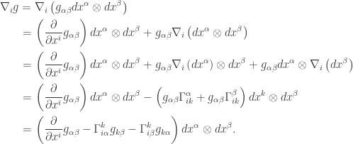 \displaystyle\begin{gathered}{\nabla _i}g = {\nabla _i}\left( {{g_{\alpha \beta }}d{x^\alpha } \otimes d{x^\beta }} \right) \hfill \\\qquad = \left( {\frac{\partial }{{\partial {x^i}}}{g_{\alpha \beta }}} \right)d{x^\alpha } \otimes d{x^\beta } + {g_{\alpha \beta }}{\nabla _i}\left( {d{x^\alpha } \otimes d{x^\beta }} \right) \hfill \\ \qquad= \left( {\frac{\partial }{{\partial {x^i}}}{g_{\alpha \beta }}} \right)d{x^\alpha } \otimes d{x^\beta } + {g_{\alpha \beta }}{\nabla _i}\left( {d{x^\alpha }} \right) \otimes d{x^\beta } + {g_{\alpha \beta }}d{x^\alpha } \otimes {\nabla _i}\left( {d{x^\beta }} \right) \hfill \\ \qquad= \left( {\frac{\partial }{{\partial {x^i}}}{g_{\alpha \beta }}} \right)d{x^\alpha } \otimes d{x^\beta } - \left( {{g_{\alpha \beta }}\Gamma _{ik}^\alpha+ {g_{\alpha \beta }}\Gamma _{ik}^\beta } \right)d{x^k} \otimes d{x^\beta } \hfill \\ \qquad= \left( {\frac{\partial }{{\partial {x^i}}}{g_{\alpha \beta }} - \Gamma _{i\alpha }^k{g_{k\beta }} - \Gamma _{i\beta }^k{g_{k\alpha }}} \right)d{x^\alpha } \otimes d{x^\beta }. \hfill \\ \end{gathered}