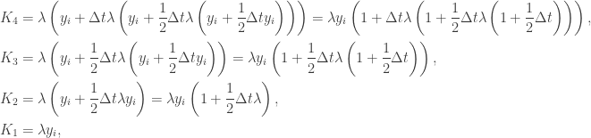\displaystyle\begin{gathered}{K_{4}}=\lambda\left({{y_{i}}+\Delta t\lambda\left({{y_{i}}+\frac{1}{2}\Delta t\lambda\left({{y_{i}}+\frac{1}{2}\Delta t{y_{i}}}\right)}\right)}\right) =\lambda{y_{i}}\left({1+\Delta t\lambda\left({1+\frac{1}{2}\Delta t\lambda\left({1+\frac{1}{2}\Delta t}\right)}\right)}\right),\hfill\\ {K_{3}}=\lambda\left({{y_{i}}+\frac{1}{2}\Delta t\lambda\left({{y_{i}}+\frac{1}{2}\Delta t{y_{i}}}\right)}\right) =\lambda{y_{i}}\left({1+\frac{1}{2}\Delta t\lambda\left({1+\frac{1}{2}\Delta t}\right)}\right),\hfill\\ {K_{2}}=\lambda\left({{y_{i}}+\frac{1}{2}\Delta t\lambda{y_{i}}}\right) =\lambda{y_{i}}\left({1+\frac{1}{2}\Delta t\lambda }\right),\hfill\\ {K_{1}}=\lambda{y_{i}},\hfill\\ \end{gathered}