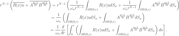 \displaystyle\begin{gathered}{r^{N - 1}}\left( {\overline {R(x)u} + \overline {{A^{\frac{{p - 1}}{{2p}}}}{B^{\frac{{p + 1}}{{2p}}}}} } \right) = {r^{N - 1}}\left( {\frac{1}{{{\omega _n}{r^{N - 1}}}}\int_{\partial B\left( {0,r} \right)} {R(x)ud{S_x}} + \frac{1}{{{\omega _n}{r^{N - 1}}}}\int_{\partial B\left( {0,r} \right)} {{A^{\frac{{p - 1}}{{2p}}}}{B^{\frac{{p + 1}}{{2p}}}}d{S_x}} } \right) \\\qquad\quad\;\;\;= \frac{1}{{{\omega _n}}}\left( {\int_{\partial B\left( {0,r} \right)} {R(x)ud{S_x}} + \int_{\partial B\left( {0,r} \right)} {{A^{\frac{{p - 1}}{{2p}}}}{B^{\frac{{p + 1}}{{2p}}}}d{S_x}} } \right) \\\qquad\qquad\qquad\qquad\;\;\;= \frac{1}{{{\omega _n}}}\frac{d}{{dr}}\left[ {\int_0^r {\left( {\int_{\partial B\left( {0,s} \right)} {R(x)ud{S_x}} + \int_{\partial B\left( {0,s} \right)} {{A^{\frac{{p - 1}}{{2p}}}}{B^{\frac{{p + 1}}{{2p}}}}d{S_x}} } \right)ds} } \right] .\\\end{gathered}
