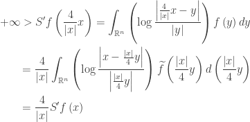 \displaystyle\begin{gathered} + \infty> S'f\left( {\frac{4}{{\left| x \right|}}x} \right) = \int_{{\mathbb{R}^n}} {\left( {\log \frac{{\left| {\frac{4}{{\left| x \right|}}x - y} \right|}}{{\left| y \right|}}} \right)f\left( y \right)dy}\hfill \ \qquad= \frac{4}{{\left| x \right|}}\int_{{\mathbb{R}^n}} {\left( {\log \frac{{\left| {x - \frac{{\left| x \right|}}{4}y} \right|}}{{\left| {\frac{{\left| x \right|}}{4}y} \right|}}} \right)\widetilde f\left( {\frac{{\left| x \right|}}{4}y} \right)d\left( {\frac{{\left| x \right|}}{4}y} \right)}\hfill \ \qquad= \frac{4}{{\left| x \right|}}S'f\left( x \right) \hfill \ \end{gathered}