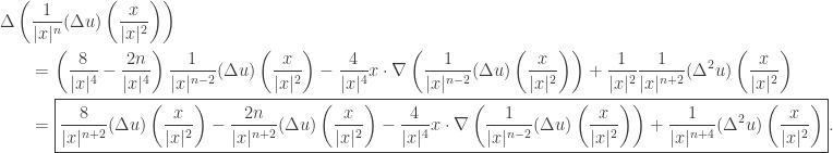 \displaystyle\begin{gathered} \Delta \left( {\frac{1}{{ x{ ^n}}}(\Delta u)\left( {\frac{x}{{ x{ ^2}}}} \right)} \right) \hfill \\ \qquad= \left( {\frac{8}{{ x{ ^4}}} - \frac{{2n}}{{ x{ ^4}}}} \right)\frac{1}{{ x{ ^{n - 2}}}}(\Delta u)\left( {\frac{x}{{ x{ ^2}}}} \right) - \frac{4}{{ x{ ^4}}}x \cdot \nabla \left( {\frac{1}{{ x{ ^{n - 2}}}}(\Delta u)\left( {\frac{x}{{ x{ ^2}}}} \right)} \right) + \frac{1}{{ x{ ^2}}}\frac{1}{{ x{ ^{n + 2}}}}({\Delta ^2}u)\left( {\frac{x}{{ x{ ^2}}}} \right) \hfill \\\qquad = \boxed{\frac{8}{{ x{ ^{n + 2}}}}(\Delta u)\left( {\frac{x}{{ x{ ^2}}}} \right) - \frac{{2n}}{{ x{ ^{n + 2}}}}(\Delta u)\left( {\frac{x}{{ x{ ^2}}}} \right) - \frac{4}{{ x{ ^4}}}x \cdot \nabla \left( {\frac{1}{{ x{ ^{n - 2}}}}(\Delta u)\left( {\frac{x}{{ x{ ^2}}}} \right)} \right) + \frac{1}{{ x{ ^{n + 4}}}}({\Delta ^2}u)\left( {\frac{x}{{ x{ ^2}}}} \right)}. \hfill \\ \end{gathered}