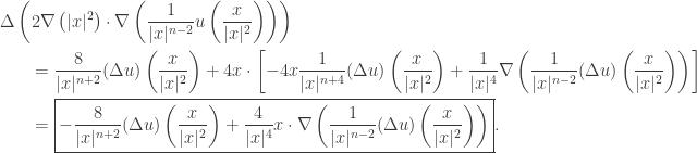\displaystyle\begin{gathered} \Delta \left( {2\nabla \left( { x{ ^2}} \right) \cdot \nabla \left( {\frac{1}{{ x{ ^{n - 2}}}}u\left( {\frac{x}{{ x{ ^2}}}} \right)} \right)} \right) \hfill \\ \qquad= \frac{8}{{ x{ ^{n + 2}}}}(\Delta u)\left( {\frac{x}{{ x{ ^2}}}} \right) + 4x \cdot \left[ { - 4x\frac{1}{{ x{ ^{n + 4}}}}(\Delta u)\left( {\frac{x}{{ x{ ^2}}}} \right) + \frac{1}{{ x{ ^4}}}\nabla \left( {\frac{1}{{ x{ ^{n - 2}}}}(\Delta u)\left( {\frac{x}{{ x{ ^2}}}} \right)} \right)} \right] \hfill \\ \qquad= \boxed{- \frac{8}{{ x{ ^{n + 2}}}}(\Delta u)\left( {\frac{x}{{ x{ ^2}}}} \right) + \frac{4}{{ x{ ^4}}}x \cdot \nabla \left( {\frac{1}{{ x{ ^{n - 2}}}}(\Delta u)\left( {\frac{x}{{ x{ ^2}}}} \right)} \right)}. \hfill \\ \end{gathered}