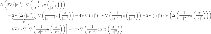 \displaystyle\begin{gathered} \Delta \left( {2\nabla \left( { x{ ^2}} \right) \cdot \nabla \left( {\frac{1}{{ x{ ^{n - 2}}}}u\left( {\frac{x}{{ x{ ^2}}}} \right)} \right)} \right) \hfill \\ \qquad= \underbrace {2\nabla \left( {\Delta \left( { x{ ^2}} \right)} \right)}_0 \cdot \nabla \left( {\frac{1}{{ x{ ^{n - 2}}}}u\left( {\frac{x}{{ x{ ^2}}}} \right)} \right) + 4\nabla \nabla \left( { x{ ^2}} \right) \cdot \nabla \nabla \left( {\frac{1}{{ x{ ^{n - 2}}}}u\left( {\frac{x}{{ x{ ^2}}}} \right)} \right) + 2\nabla \left( { x{ ^2}} \right) \cdot \nabla \left( {\Delta \left( {\frac{1}{{ x{ ^{n - 2}}}}u\left( {\frac{x}{{ x{ ^2}}}} \right)} \right)} \right) \hfill \\\qquad = 8\nabla x \cdot \nabla \left[ {\nabla \left( {\frac{1}{{ x{ ^{n - 2}}}}u\left( {\frac{x}{{ x{ ^2}}}} \right)} \right)} \right] + 4x \cdot \nabla \left( {\frac{1}{{ x{ ^{n + 2}}}}(\Delta u)\left( {\frac{x}{{ x{ ^2}}}} \right)} \right). \hfill \\ \end{gathered}