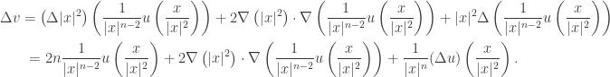 \displaystyle\begin{gathered} \Delta v = \left( {\Delta  x{ ^2}} \right)\left( {\frac{1}{{ x{ ^{n - 2}}}}u\left( {\frac{x}{{ x{ ^2}}}} \right)} \right) + 2\nabla \left( { x{ ^2}} \right) \cdot \nabla \left( {\frac{1}{{ x{ ^{n - 2}}}}u\left( {\frac{x}{{ x{ ^2}}}} \right)} \right) +  x{ ^2}\Delta \left( {\frac{1}{{ x{ ^{n - 2}}}}u\left( {\frac{x}{{ x{ ^2}}}} \right)} \right) \hfill \\ \qquad= 2n\frac{1}{{ x{ ^{n - 2}}}}u\left( {\frac{x}{{ x{ ^2}}}} \right) + 2\nabla \left( { x{ ^2}} \right) \cdot \nabla \left( {\frac{1}{{ x{ ^{n - 2}}}}u\left( {\frac{x}{{ x{ ^2}}}} \right)} \right) + \frac{1}{{ x{ ^n}}}(\Delta u)\left( {\frac{x}{{ x{ ^2}}}} \right). \hfill \\ \end{gathered}