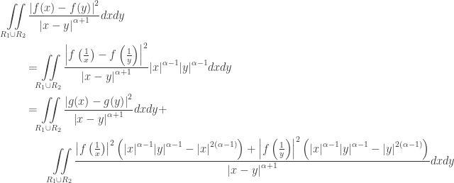 \displaystyle\begin{gathered} \iint\limits_{{R_1} \cup {R_2}} {\frac{{{{\left| {f(x) - f(y)} \right|}^2}}}{{{{\left| {x - y} \right|}^{\alpha + 1}}}}dxdy} \hfill \\ \qquad= \iint\limits_{{R_1} \cup {R_2}} {\frac{{{{\left| {f\left( {\frac{1}{x}} \right) - f\left( {\frac{1}{y}} \right)} \right|}^2}}}{{{{\left| {x - y} \right|}^{\alpha + 1}}}}{{\left| x \right|}^{\alpha - 1}}{{\left| y \right|}^{\alpha - 1}}dxdy} \hfill \\ \qquad= \iint\limits_{{R_1} \cup {R_2}} {\frac{{{{\left| {g(x) - g(y)} \right|}^2}}}{{{{\left| {x - y} \right|}^{\alpha + 1}}}}dxdy} + \hfill \\\qquad\qquad \iint\limits_{{R_1} \cup {R_2}} {\frac{{{{\left| {f\left( {\frac{1}{x}} \right)} \right|}^2}\left( {{{\left| x \right|}^{\alpha - 1}}{{\left| y \right|}^{\alpha - 1}} - {{\left| x \right|}^{2(\alpha - 1)}}} \right) + {{\left| {f\left( {\frac{1}{y}} \right)} \right|}^2}\left( {{{\left| x \right|}^{\alpha - 1}}{{\left| y \right|}^{\alpha - 1}} - {{\left| y \right|}^{2(\alpha - 1)}}} \right)}}{{{{\left| {x - y} \right|}^{\alpha + 1}}}}dxdy} \hfill \\ \end{gathered}