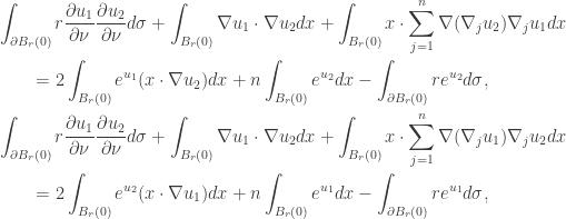 \displaystyle\begin{gathered} \int_{\partial {B_r}(0)} {r\frac{{\partial {u_1}}}{{\partial \nu }}\frac{{\partial {u_2}}}{{\partial \nu }}d\sigma } + \int_{{B_r}(0)} {\nabla {u_1}\cdot\nabla {u_2}dx} + \int_{{B_r}(0)} {x \cdot \sum\limits_{j = 1}^n {\nabla({\nabla _j}{u_2}){\nabla _j}{u_1}} dx} \hfill \\ \qquad= 2\int_{{B_r}(0)} {{e^{{u_1}}}(x\cdot\nabla {u_2})dx} + n\int_{{B_r}(0)} {{e^{{u_2}}}dx} - \int_{\partial {B_r}(0)} {r{e^{{u_2}}}d\sigma } , \hfill \\ \int_{\partial {B_r}(0)} {r\frac{{\partial {u_1}}}{{\partial \nu }}\frac{{\partial {u_2}}}{{\partial \nu }}d\sigma } + \int_{{B_r}(0)} {\nabla {u_1}\cdot\nabla {u_2}dx} + \int_{{B_r}(0)} {x \cdot \sum\limits_{j = 1}^n {\nabla({\nabla _j}{u_1}){\nabla _j}{u_2}} dx} \hfill \\ \qquad= 2\int_{{B_r}(0)} {{e^{{u_2}}}(x\cdot\nabla {u_1})dx} + n\int_{{B_r}(0)} {{e^{{u_1}}}dx} - \int_{\partial {B_r}(0)} {r{e^{{u_1}}}d\sigma } , \hfill \\ \end{gathered}