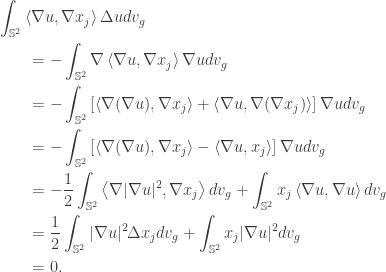 \displaystyle\begin{gathered} \int_{{\mathbb{S}^2}} {\left\langle {\nabla u,\nabla {x_j}} \right\rangle \Delta ud{v_g}} \hfill \\ \qquad= - \int_{{\mathbb{S}^2}} {\nabla \left\langle {\nabla u,\nabla {x_j}} \right\rangle \nabla ud{v_g}} \hfill \\ \qquad= - \int_{{\mathbb{S}^2}} {\left[ {\left\langle {\nabla (\nabla u),\nabla {x_j}} \right\rangle + \left\langle {\nabla u,\nabla (\nabla {x_j})} \right\rangle } \right]\nabla ud{v_g}} \hfill \\ \qquad= - \int_{{\mathbb{S}^2}} {\left[ {\left\langle {\nabla (\nabla u),\nabla {x_j}} \right\rangle - \left\langle {\nabla u,{x_j}} \right\rangle } \right]\nabla ud{v_g}} \hfill \\ \qquad= - \frac{1}{2}\int_{{\mathbb{S}^2}} {\left\langle {\nabla |\nabla u{|^2},\nabla {x_j}} \right\rangle d{v_g}} + \int_{{\mathbb{S}^2}} {{x_j}\left\langle {\nabla u,\nabla u} \right\rangle d{v_g}} \hfill \\ \qquad= \frac{1}{2}\int_{{\mathbb{S}^2}} {|\nabla u{|^2}\Delta {x_j}d{v_g}} + \int_{{\mathbb{S}^2}} {{x_j}|\nabla u{|^2}d{v_g}} \hfill \\ \qquad= 0. \hfill \\ \end{gathered}