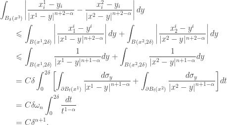\displaystyle\begin{gathered} \int_{{B_\delta }({x^3})} {\left| {\frac{{x_i^1 - {y_i}}}{{{{\left| {{x^1} - y} \right|}^{n + 2 - \alpha }}}} - \frac{{x_i^2 - {y_i}}}{{{{\left| {{x^2} - y} \right|}^{n + 2 - \alpha }}}}} \right|dy} \hfill \\ \qquad\leqslant \int_{B({x^1},2\delta )} {\left| {\frac{{x_1^i - {y^i}}}{{|{x^1} - y{|^{n + 2 - \alpha }}}}} \right|dy} + \int_{B({x^2},2\delta )} {\left| {\frac{{x_2^i - {y^i}}}{{|{x^2} - y{|^{n + 2 - \alpha }}}}} \right|dy} \hfill \\ \qquad\leqslant \int_{B({x^1},2\delta )} {\frac{1}{{|{x^1} - y{|^{n + 1 - \alpha }}}}dy} + \int_{B({x^2},2\delta )} {\frac{1}{{|{x^2} - y{|^{n + 1 - \alpha }}}}dy} \hfill \\ \qquad= C\delta \int_0^{2\delta } {\left[ {\int_{\partial {B_t}({x^1})} {\frac{{d{\sigma _y}}}{{{{\left| {{x^1} - y} \right|}^{n + 1 - \alpha }}}}} + \int_{\partial {B_t}({x^2})} {\frac{{d{\sigma _y}}}{{{{\left| {{x^2} - y} \right|}^{n + 1 - \alpha }}}}} } \right]} dt \hfill \\ \qquad= C\delta {\omega _n}\int_0^{2\delta } {\frac{{dt}}{{{t^{1 - \alpha }}}}} \hfill \\ \qquad= C{\delta ^{\alpha + 1}}. \hfill \\ \end{gathered}