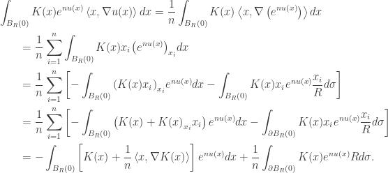 \displaystyle\begin{gathered} \int_{{B_R}(0)} {K(x){e^{nu(x)}}\left\langle {x,\nabla u(x)} \right\rangle dx} = \frac{1}{n}\int_{{B_R}(0)} {K(x)\left\langle {x,\nabla \left( {{e^{nu(x)}}} \right)} \right\rangle dx} \hfill \\ \qquad= \frac{1}{n}\sum\limits_{i = 1}^n {\int_{{B_R}(0)} {K(x){x_i}{{\left( {{e^{nu(x)}}} \right)}_{{x_i}}}dx} } \hfill \\ \qquad= \frac{1}{n}\sum\limits_{i = 1}^n {\left[ { - \int_{{B_R}(0)} {{{\left( {K(x){x_i}} \right)}_{{x_i}}}{e^{nu(x)}}dx} - \int_{{B_R}(0)} {K(x){x_i}{e^{nu(x)}}\frac{{{x_i}}}{R}d\sigma } } \right]} \hfill \\ \qquad= \frac{1}{n}\sum\limits_{i = 1}^n {\left[ { - \int_{{B_R}(0)} {\left( {K(x) + K{{(x)}_{{x_i}}}{x_i}} \right){e^{nu(x)}}dx} - \int_{\partial {B_R}(0)} {K(x){x_i}{e^{nu(x)}}\frac{{{x_i}}}{R}d\sigma } } \right]} \hfill \\ \qquad= - \int_{{B_R}(0)} {\left[ {K(x) + \frac{1}{n}\left\langle {x,\nabla K(x)} \right\rangle } \right]{e^{nu(x)}}dx} + \frac{1}{n}\int_{\partial {B_R}(0)} {K(x){e^{nu(x)}}Rd\sigma } . \hfill \\ \end{gathered}