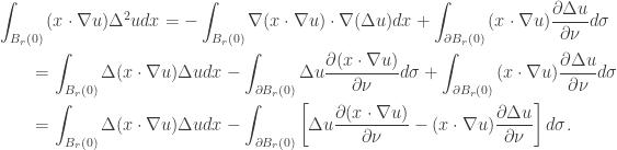 \displaystyle\begin{gathered} \int_{{B_r}(0)} {(x \cdot \nabla u){\Delta ^2}udx} = - \int_{{B_r}(0)} {\nabla (x \cdot \nabla u) \cdot \nabla (\Delta u)dx} + \int_{\partial {B_r}(0)} {(x \cdot \nabla u)\frac{{\partial \Delta u}}{{\partial \nu }}d\sigma } \hfill \\ \qquad= \int_{{B_r}(0)} {\Delta (x \cdot \nabla u)\Delta udx} - \int_{\partial {B_r}(0)} {\Delta u\frac{{\partial (x \cdot \nabla u)}}{{\partial \nu }}d\sigma } + \int_{\partial {B_r}(0)} {(x \cdot \nabla u)\frac{{\partial \Delta u}}{{\partial \nu }}d\sigma } \hfill \\ \qquad= \int_{{B_r}(0)} {\Delta (x \cdot \nabla u)\Delta udx} - \int_{\partial {B_r}(0)} {\left[ {\Delta u\frac{{\partial (x \cdot \nabla u)}}{{\partial \nu }} - (x \cdot \nabla u)\frac{{\partial \Delta u}}{{\partial \nu }}} \right]d\sigma } . \hfill \\ \end{gathered}