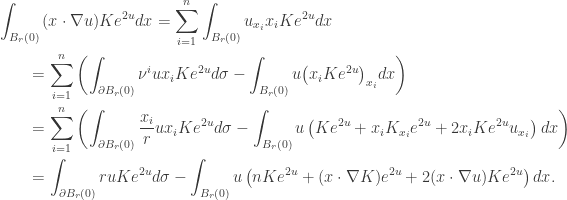 \displaystyle\begin{gathered} \int_{{B_r}(0)} {(x \cdot \nabla u)K{e^{2u}}dx} = \sum\limits_{i = 1}^n {\int_{{B_r}(0)} {{u_{{x_i}}}{x_i}K{e^{2u}}dx} } \hfill \\ \qquad= \sum\limits_{i = 1}^n {\left( {\int_{\partial {B_r}(0)} {{\nu ^i}u{x_i}K{e^{2u}}d\sigma } - \int_{{B_r}(0)} {u{{\left( {{x_i}K{e^{2u}}} \right)}_{{x_i}}}dx} } \right)} \hfill \\\qquad = \sum\limits_{i = 1}^n {\left( {\int_{\partial {B_r}(0)} {\frac{{{x_i}}}{r}u{x_i}K{e^{2u}}d\sigma } - \int_{{B_r}(0)} {u\left( {K{e^{2u}} + {x_i}{K_{{x_i}}}{e^{2u}} + 2{x_i}K{e^{2u}}{u_{{x_i}}}} \right)dx} } \right)} \hfill \\ \qquad= \int_{\partial {B_r}(0)} {ruK{e^{2u}}d\sigma } - \int_{{B_r}(0)} {u\left( {nK{e^{2u}} + (x \cdot \nabla K){e^{2u}} + 2(x \cdot \nabla u)K{e^{2u}}} \right)dx}. \hfill \\ \end{gathered}