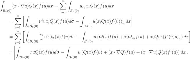 \displaystyle\begin{gathered} \int_{{B_r}(0)} {(x \cdot \nabla u)Q(x)f(u)dx} = \sum\limits_{i = 1}^n {\int_{{B_r}(0)} {{u_{{x_i}}}{x_i}Q(x)f(u)dx} } \hfill \\ \qquad= \sum\limits_{i = 1}^n {\left[ {\int_{\partial {B_r}(0)} {{\nu ^i}u{x_i}Q(x)f(u)d\sigma } - \int_{{B_r}(0)} {u{{\left( {{x_i}Q(x)f(u)} \right)}_{{x_i}}}dx} } \right]} \hfill \\ \qquad= \sum\limits_{i = 1}^n {\left[ {\int_{\partial {B_r}(0)} {\frac{{{x_i}}}{r}u{x_i}Q(x)f(u)d\sigma } - \int_{{B_r}(0)} {u\left( {Q(x)f(u) + {x_i}{Q_{{x_i}}}f(u) + {x_i}Q(x)f'(u){u_{{x_i}}}} \right)dx} } \right]} \hfill \\ \qquad= \boxed{\int_{\partial {B_r}(0)} {ruQ(x)f(u)d\sigma } - \int_{{B_r}(0)} {u\left( {Q(x)f(u) + (x \cdot \nabla Q)f(u) + (x \cdot \nabla u)Q(x)f'(u)} \right)dx}}. \hfill \\ \end{gathered}