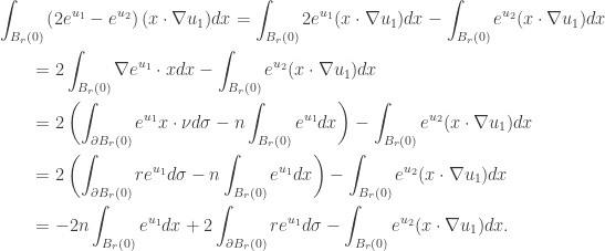 \displaystyle\begin{gathered} \int_{{B_r}(0)} {\left( {2{e^{{u_1}}} - {e^{{u_2}}}} \right)(x\cdot\nabla {u_1})dx} = \int_{{B_r}(0)} {2{e^{{u_1}}}(x\cdot\nabla {u_1})dx} - \int_{{B_r}(0)} {{e^{{u_2}}}(x\cdot\nabla {u_1})dx} \hfill \\ \qquad= 2\int_{{B_r}(0)} {\nabla {e^{{u_1}}}\cdot xdx} - \int_{{B_r}(0)} {{e^{{u_2}}}(x\cdot\nabla {u_1})dx} \hfill \\ \qquad= 2\left( {\int_{\partial {B_r}(0)} {{e^{{u_1}}}x\cdot\nu d\sigma} - n\int_{{B_r}(0)} {{e^{{u_1}}}dx} } \right) - \int_{{B_r}(0)} {{e^{{u_2}}}(x\cdot\nabla {u_1})dx} \hfill \\ \qquad= 2\left( {\int_{\partial {B_r}(0)} {r{e^{{u_1}}}d\sigma} - n\int_{{B_r}(0)} {{e^{{u_1}}}dx} } \right) - \int_{{B_r}(0)} {{e^{{u_2}}}(x\cdot\nabla {u_1})dx} \hfill \\ \qquad= - 2n\int_{{B_r}(0)} {{e^{{u_1}}}dx} + 2\int_{\partial {B_r}(0)} {r{e^{{u_1}}}d\sigma} - \int_{{B_r}(0)} {{e^{{u_2}}}(x\cdot\nabla {u_1})dx.} \hfill \\ \end{gathered}
