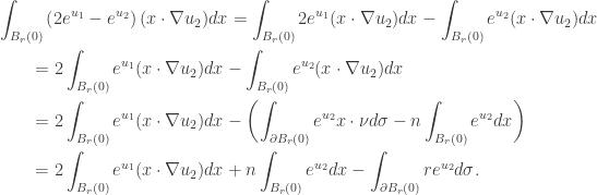 \displaystyle\begin{gathered} \int_{{B_r}(0)} {\left( {2{e^{{u_1}}} - {e^{{u_2}}}} \right)(x\cdot\nabla {u_2})dx} = \int_{{B_r}(0)} {2{e^{{u_1}}}(x\cdot\nabla {u_2})dx} - \int_{{B_r}(0)} {{e^{{u_2}}}(x\cdot\nabla {u_2})dx} \hfill \\ \qquad= 2\int_{{B_r}(0)} {{e^{{u_1}}}(x\cdot\nabla {u_2})dx} - \int_{{B_r}(0)} {{e^{{u_2}}}(x\cdot\nabla {u_2})dx} \hfill \\ \qquad= 2\int_{{B_r}(0)} {{e^{{u_1}}}(x\cdot\nabla {u_2})dx} - \left( {\int_{\partial {B_r}(0)} {{e^{{u_2}}}x\cdot\nu d\sigma } - n\int_{{B_r}(0)} {{e^{{u_2}}}dx} } \right) \hfill \\ \qquad= 2\int_{{B_r}(0)} {{e^{{u_1}}}(x\cdot\nabla {u_2})dx} + n\int_{{B_r}(0)} {{e^{{u_2}}}dx} - \int_{\partial {B_r}(0)} {r{e^{{u_2}}}d\sigma } . \hfill \\ \end{gathered}