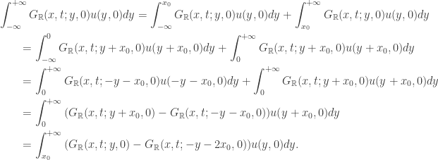 \displaystyle\begin{gathered} \int_{ - \infty }^{ + \infty } {{G_\mathbb{R}}(x,t;y,0)u(y,0)dy} = \int_{ - \infty }^{{x_0}} {{G_\mathbb{R}}(x,t;y,0)u(y,0)dy} + \int_{{x_0}}^{ + \infty } {{G_\mathbb{R}}(x,t;y,0)u(y,0)dy} \hfill \\ \qquad= \int_{ - \infty }^0 {{G_\mathbb{R}}(x,t;y + {x_0},0)u(y + {x_0},0)dy} + \int_0^{ + \infty } {{G_\mathbb{R}}(x,t;y + {x_0},0)u(y + {x_0},0)dy} \hfill \\ \qquad= \int_0^{ + \infty } {{G_\mathbb{R}}(x,t; - y - {x_0},0)u( - y - {x_0},0)dy} + \int_0^{ + \infty } {{G_\mathbb{R}}(x,t;y + {x_0},0)u(y + {x_0},0)dy} \hfill \\ \qquad= \int_0^{ + \infty } {({G_\mathbb{R}}(x,t;y + {x_0},0) - {G_\mathbb{R}}(x,t; - y - {x_0},0))u(y + {x_0},0)dy} \hfill \\ \qquad= \int_{{x_0}}^{ + \infty } {({G_\mathbb{R}}(x,t;y,0) - {G_\mathbb{R}}(x,t; - y - 2{x_0},0))u(y,0)dy}. \hfill \\ \end{gathered}