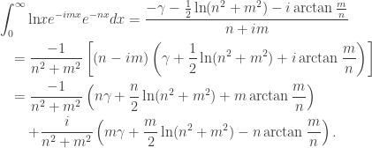\displaystyle\begin{gathered} \int_0^\infty {\ln } x{e^{ - imx}}{e^{ - nx}}dx = \frac{{ - \gamma - \frac{1}{2}\ln ({n^2} + {m^2}) - i\arctan \frac{m}{n}}}{{n + im}} \hfill \\ \quad = \frac{{ - 1}}{{{n^2} + {m^2}}}\left[ {(n - im)\left( {\gamma + \frac{1}{2}\ln ({n^2} + {m^2}) + i\arctan \frac{m}{n}} \right)} \right] \hfill \\ \quad = \frac{{ - 1}}{{{n^2} + {m^2}}}\left( {n\gamma + \frac{n}{2}\ln ({n^2} + {m^2}) + m\arctan \frac{m}{n}} \right) \hfill \\ \qquad + \frac{i}{{{n^2} + {m^2}}}\left( {m\gamma + \frac{m}{2}\ln ({n^2} + {m^2}) - n\arctan \frac{m}{n}} \right). \hfill \\ \end{gathered}
