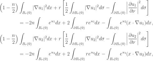 \displaystyle\begin{gathered} \left( {1 - \frac{n}{2}} \right)\int_{{B_r}(0)} {|\nabla {u_1}{|^2}dx} + r\left[ {\frac{1}{2}\int_{\partial {B_r}(0)} {|\nabla {u_1}{|^2}d\sigma } - \int_{\partial {B_r}(0)} {{{\left| {\frac{{\partial {u_1}}}{{\partial \nu }}} \right|}^2}d\sigma } } \right] \hfill \ \qquad\qquad= - 2n\int_{{B_r}(0)} {{e^{{u_1}}}dx} + 2\int_{\partial {B_r}(0)} {r{e^{{u_1}}}dx} - \int_{{B_r}(0)} {{e^{{u_2}}}(x\cdot\nabla {u_1})dx} , \hfill \ \left( {1 - \frac{n}{2}} \right)\int_{{B_r}(0)} {|\nabla {u_2}{|^2}dx} + r\left[ {\frac{1}{2}\int_{\partial {B_r}(0)} {|\nabla {u_2}{|^2}d\sigma } - \int_{\partial {B_r}(0)} {{{\left| {\frac{{\partial {u_2}}}{{\partial \nu }}} \right|}^2}d\sigma } } \right] \hfill \ \qquad\qquad= - 2n\int_{{B_r}(0)} {{e^{{u_2}}}dx} + 2\int_{\partial {B_r}(0)} {r{e^{{u_2}}}dx} - \int_{{B_r}(0)} {{e^{{u_1}}}(x\cdot\nabla {u_2})dx} , \hfill \ \end{gathered}