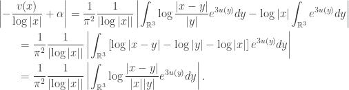 \displaystyle\begin{gathered} \left  { - \frac{{v(x)}}{{\log  x }} + \alpha } \right  = \frac{1}{{{\pi ^2}}}\frac{1}{{\left  {\log  x } \right }}\left  {\int_{{\mathbb{R}^3}} {\log \frac{{ x - y }}{{ y }}{e^{3u(y)}}dy} - \log  x \int_{{\mathbb{R}^3}} {{e^{3u(y)}}dy} } \right  \hfill \\ \qquad= \frac{1}{{{\pi ^2}}}\frac{1}{{\left  {\log  x } \right }}\left  {\int_{{\mathbb{R}^3}} {\left[ {\log  x - y  - \log  y  - \log  x } \right]{e^{3u(y)}}dy} } \right  \hfill \\ \qquad= \frac{1}{{{\pi ^2}}}\frac{1}{{\left  {\log  x } \right }}\left  {\int_{{\mathbb{R}^3}} {\log \frac{{ x - y }}{{ x  y }}{e^{3u(y)}}dy} } \right . \hfill \\ \end{gathered}