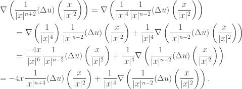 \displaystyle\begin{gathered} \nabla \left( {\frac{1}{{ x{ ^{n + 2}}}}(\Delta u)\left( {\frac{x}{{ x{ ^2}}}} \right)} \right) = \nabla \left( {\frac{1}{{ x{ ^4}}}\frac{1}{{ x{ ^{n - 2}}}}(\Delta u)\left( {\frac{x}{{ x{ ^2}}}} \right)} \right) \hfill \\ \qquad= \nabla \left( {\frac{1}{{ x{ ^4}}}} \right)\frac{1}{{ x{ ^{n - 2}}}}(\Delta u)\left( {\frac{x}{{ x{ ^2}}}} \right) + \frac{1}{{ x{ ^4}}}\nabla \left( {\frac{1}{{ x{ ^{n - 2}}}}(\Delta u)\left( {\frac{x}{{ x{ ^2}}}} \right)} \right) \hfill \\ \qquad= \frac{{ - 4x}}{{ x{ ^6}}}\frac{1}{{ x{ ^{n - 2}}}}(\Delta u)\left( {\frac{x}{{ x{ ^2}}}} \right) + \frac{1}{{ x{ ^4}}}\nabla \left( {\frac{1}{{ x{ ^{n - 2}}}}(\Delta u)\left( {\frac{x}{{ x{ ^2}}}} \right)} \right) \hfill \\ = - 4x\frac{1}{{ x{ ^{n + 4}}}}(\Delta u)\left( {\frac{x}{{ x{ ^2}}}} \right) + \frac{1}{{ x{ ^4}}}\nabla \left( {\frac{1}{{ x{ ^{n - 2}}}}(\Delta u)\left( {\frac{x}{{ x{ ^2}}}} \right)} \right). \hfill \\ \end{gathered}