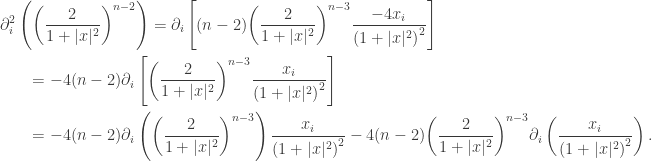 \displaystyle\begin{gathered} \partial _i^2\left( {{{\left( {\frac{2}{{1 + |x{|^2}}}} \right)}^{n - 2}}} \right) = {\partial _i}\left[ {(n - 2){{\left( {\frac{2}{{1 + |x{|^2}}}} \right)}^{n - 3}}\frac{{ - 4{x_i}}}{{{{(1 + |x{|^2})}^2}}}} \right] \hfill \ \qquad= - 4(n - 2){\partial _i}\left[ {{{\left( {\frac{2}{{1 + |x{|^2}}}} \right)}^{n - 3}}\frac{{{x_i}}}{{{{(1 + |x{|^2})}^2}}}} \right] \hfill \ \qquad= - 4(n - 2){\partial _i}\left( {{{\left( {\frac{2}{{1 + |x{|^2}}}} \right)}^{n - 3}}} \right)\frac{{{x_i}}}{{{{(1 + |x{|^2})}^2}}} - 4(n - 2){\left( {\frac{2}{{1 + |x{|^2}}}} \right)^{n - 3}}{\partial _i}\left( {\frac{{{x_i}}}{{{{(1 + |x{|^2})}^2}}}} \right). \hfill \ \end{gathered}