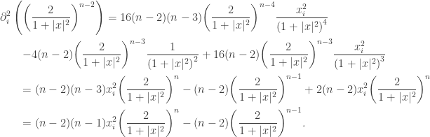\displaystyle\begin{gathered} \partial _i^2\left( {{{\left( {\frac{2}{{1 + |x{|^2}}}} \right)}^{n - 2}}} \right) = 16(n - 2)(n - 3){\left( {\frac{2}{{1 + |x{|^2}}}} \right)^{n - 4}}\frac{{x_i^2}}{{{{(1 + |x{|^2})}^4}}} \hfill \ \qquad- 4(n - 2){\left( {\frac{2}{{1 + |x{|^2}}}} \right)^{n - 3}}\frac{1}{{{{(1 + |x{|^2})}^2}}} + 16(n - 2){\left( {\frac{2}{{1 + |x{|^2}}}} \right)^{n - 3}}\frac{{x_i^2}}{{{{(1 + |x{|^2})}^3}}} \hfill \ \qquad= (n - 2)(n - 3)x_i^2{\left( {\frac{2}{{1 + |x{|^2}}}} \right)^n} - (n - 2){\left( {\frac{2}{{1 + |x{|^2}}}} \right)^{n - 1}} + 2(n - 2)x_i^2{\left( {\frac{2}{{1 + |x{|^2}}}} \right)^n} \hfill \ \qquad= (n - 2)(n - 1)x_i^2{\left( {\frac{2}{{1 + |x{|^2}}}} \right)^n} - (n - 2){\left( {\frac{2}{{1 + |x{|^2}}}} \right)^{n - 1}}. \hfill \ \end{gathered}