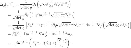 \displaystyle\begin{gathered} {\Delta _g}({u^{ - \beta }}) = \frac{1}{{\sqrt {\det g} }}{\partial _j}\left( {\sqrt {\det g} {g^{ij}}{\partial _i}({u^{ - \beta }})} \right) \hfill \ \qquad= \frac{1}{{\sqrt {\det g} }}{\partial _j}\left( {( - \beta ){u^{ - \beta - 1}}\sqrt {\det g} {g^{ij}}{\partial _i}u} \right) \hfill \ \qquad= \frac{1}{{\sqrt {\det g} }}\left[ {\beta (\beta + 1){u^{ - \beta - 2}}{\partial _ju}\sqrt {\det g} {g^{ij}}{\partial _i}u - \beta {u^{ - \beta - 1}}{\partial _j}\left( {\sqrt {\det g} {g^{ij}}{\partial _i}u} \right)} \right] \hfill \ \qquad= \beta (\beta + 1){u^{ - \beta - 2}}|\nabla u{|_g^2} - \beta {u^{ - \beta - 1}}\Delta u_g \hfill \ \qquad= - \beta {u^{ - \beta - 1}}\left( {\Delta_g u - (\beta + 1)\frac{{|\nabla u{|_g^2}}}{u}} \right). \hfill \ \end{gathered}