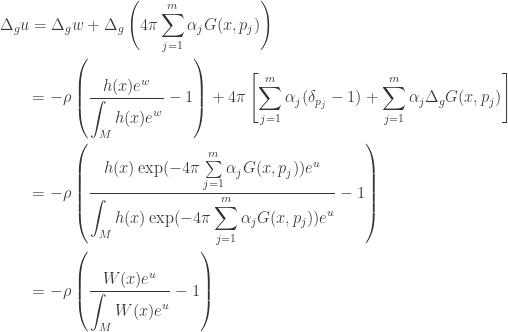 \displaystyle\begin{gathered} {\Delta _g}u = {\Delta _g}w + {\Delta _g}\left( {4\pi \sum\limits_{j = 1}^m {{\alpha _j}G(x,{p_j})} } \right) \hfill \\ \qquad= - \rho \left( {\frac{{h(x){e^w}}}{{\displaystyle\int_M {h(x){e^w}} }} - 1} \right) + 4\pi \left[ {\sum\limits_{j = 1}^m {{\alpha _j}({\delta _{{p_j}}} - 1)} + \sum\limits_{j = 1}^m {{\alpha _j}{\Delta _g}G(x,{p_j})} } \right] \hfill \\ \qquad= - \rho \left( {\frac{{h(x)\exp ( - 4\pi \sum\limits_{j = 1}^m {{\alpha _j}G(x,{p_j})} ){e^u}}}{{\displaystyle\int_M {h(x)\exp ( - 4\pi \sum\limits_{j = 1}^m {{\alpha _j}G(x,{p_j})} ){e^u}} }} - 1} \right) \hfill \\ \qquad= - \rho \left( {\frac{{W(x){e^u}}}{{\displaystyle\int_M {W(x){e^u}} }} - 1} \right) \hfill \\ \end{gathered}